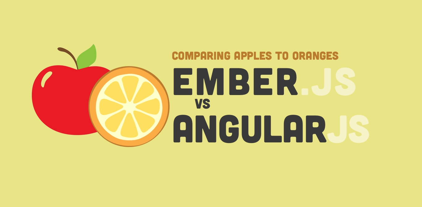 AngularJS vs Ember.js -- Comparing Apples to Oranges