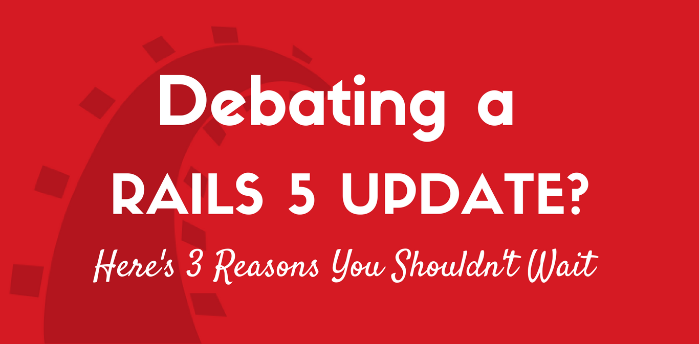 Debating a Rails 5 Update? Here's 3 Reasons You Shouldn't Wait